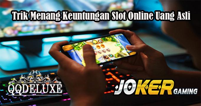 Trik Menang Keuntungan Slot Online Uang Asli